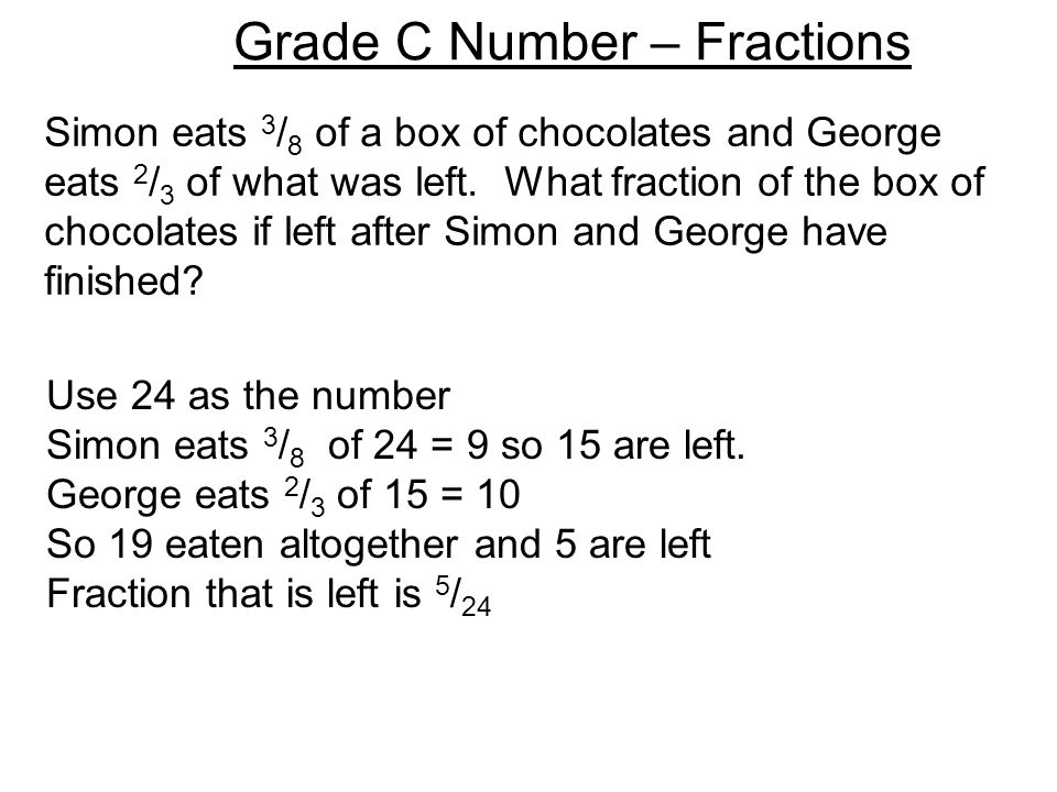 Grade C Number – Fractions Simon eats 3 / 8 of a box of chocolates and George eats 2 / 3 of what was left. What fraction of the box of chocolates if l