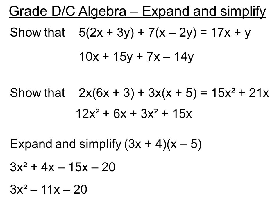 Grade D/C Algebra – Expand and simplify Show that 5(2x + 3y) + 7(x – 2y) = 17x + y Expand and simplify (3x + 4)(x – 5) Show that 2x(6x + 3) + 3x(x + 5) = 15x² + 21x 10x + 15y + 7x – 14y 12x² + 6x + 3x² + 15x 3x² + 4x – 15x – 20 3x² – 11x – 20