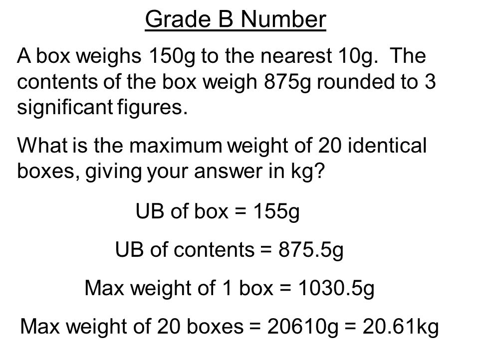 Grade B Number A box weighs 150g to the nearest 10g.