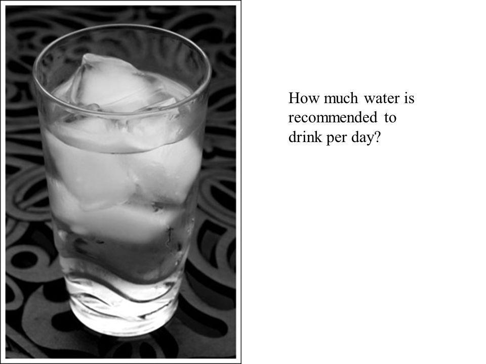 How much water is recommended to drink per day?