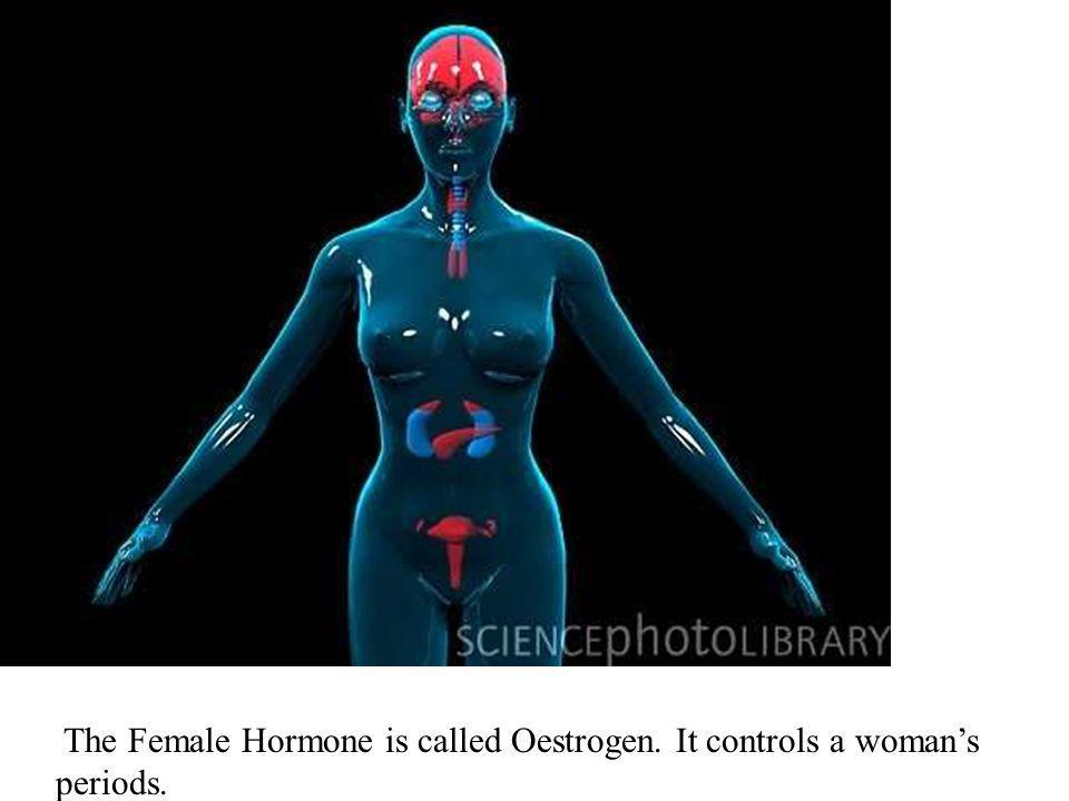 The Female Hormone is called Oestrogen. It controls a womans periods.