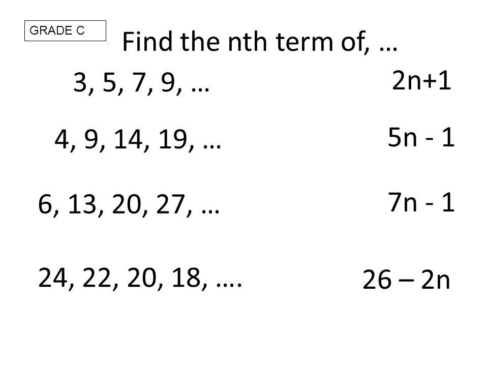 3, 5, 7, 9, … 2n+1 6, 13, 20, 27, … GRADE C 5n - 1 26 – 2n Find the nth term of, … 4, 9, 14, 19, … 7n - 1 24, 22, 20, 18, ….