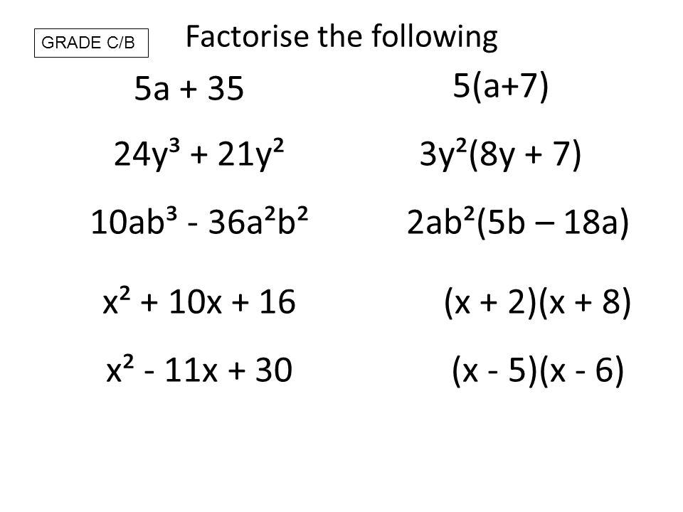 Factorise the following 5a + 35 5(a+7) 24y³ + 21y²3y²(8y + 7) 10ab³ - 36a²b²2ab²(5b – 18a) x² + 10x + 16(x + 2)(x + 8) GRADE C/B x² - 11x + 30(x - 5)(x - 6)