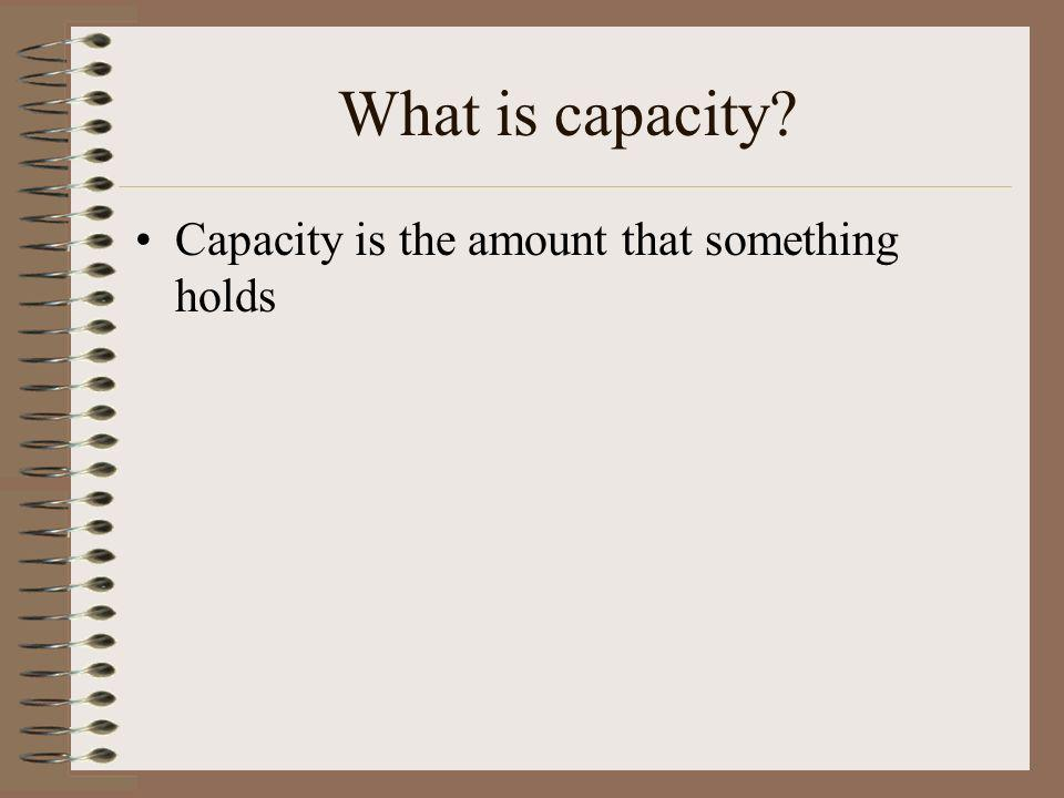 What is capacity? Capacity is the amount that something holds