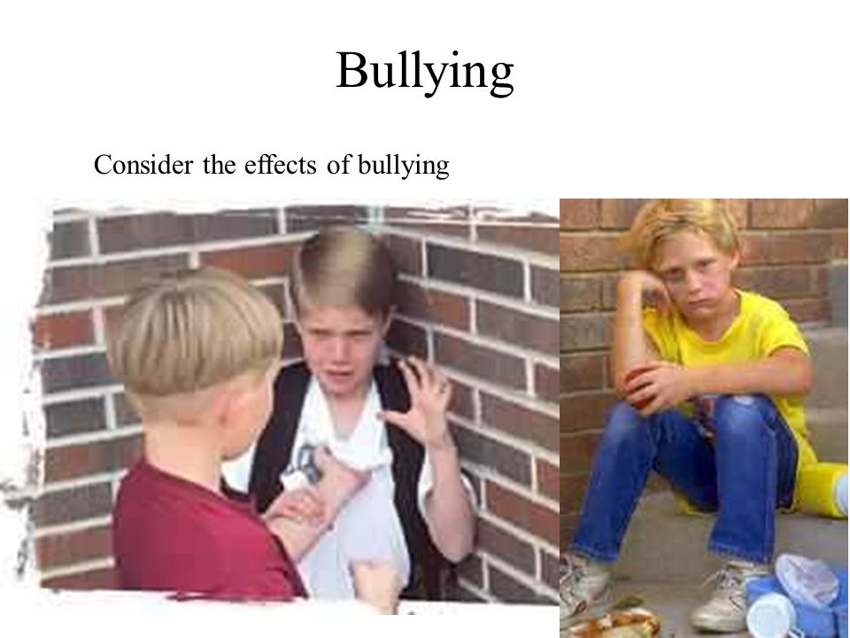 Bullying Consider the effects of bullying
