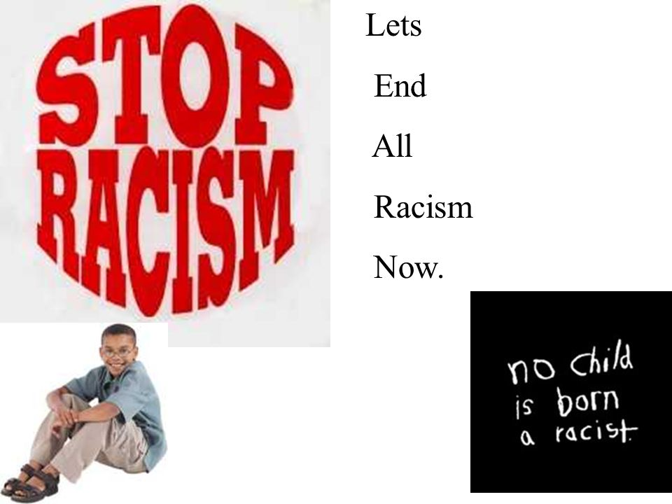Lets End All Racism Now.