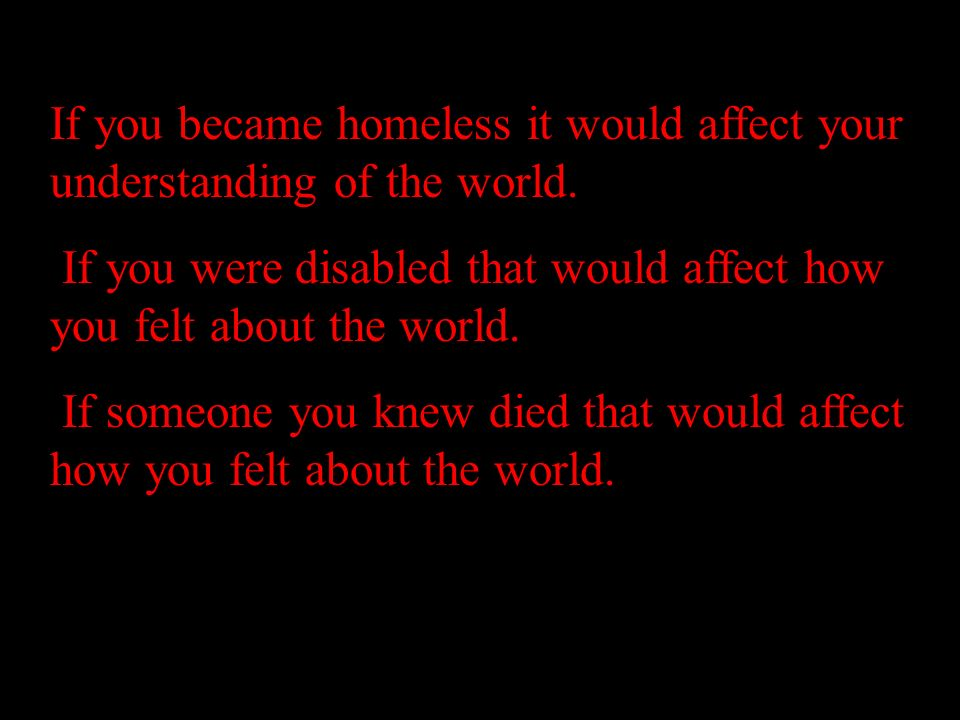If you became homeless it would affect your understanding of the world. If you were disabled that would affect how you felt about the world. If someon
