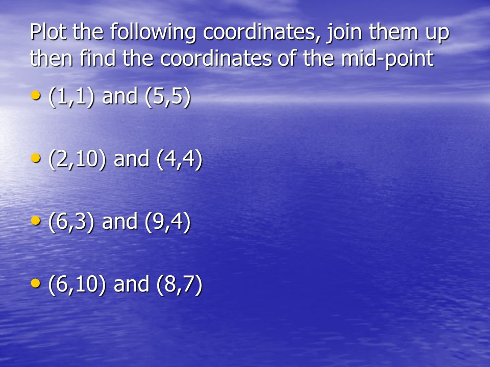 Plot the following coordinates, join them up then find the coordinates of the mid-point (1,1) and (5,5) (1,1) and (5,5) (2,10) and (4,4) (2,10) and (4,4) (6,3) and (9,4) (6,3) and (9,4) (6,10) and (8,7) (6,10) and (8,7)