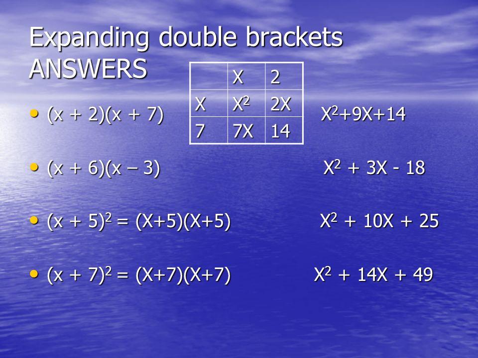 Expanding double brackets ANSWERS (x + 2)(x + 7) X 2 +9X+14 (x + 2)(x + 7) X 2 +9X+14 (x + 6)(x – 3) X 2 + 3X - 18 (x + 6)(x – 3) X 2 + 3X - 18 (x + 5) 2 = (X+5)(X+5) X 2 + 10X + 25 (x + 5) 2 = (X+5)(X+5) X 2 + 10X + 25 (x + 7) 2 = (X+7)(X+7) X 2 + 14X + 49 (x + 7) 2 = (X+7)(X+7) X 2 + 14X + 49 X2 X X2X2X2X22X 77X14