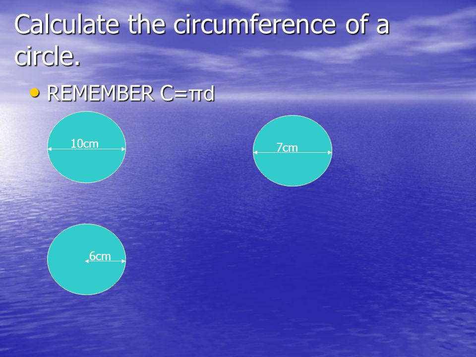 Calculate the circumference of a circle. REMEMBER C= πd REMEMBER C= πd 10cm 7cm 6cm
