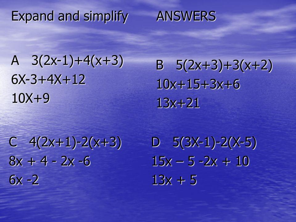 Expand and simplify ANSWERS A 3(2x-1)+4(x+3) 6X-3+4X+1210X+9 B 5(2x+3)+3(x+2) 10x+15+3x+613x+21 C 4(2x+1)-2(x+3) 8x + 4 - 2x -6 6x -2 D 5(3X-1)-2(X-5) 15x – 5 -2x + 10 13x + 5