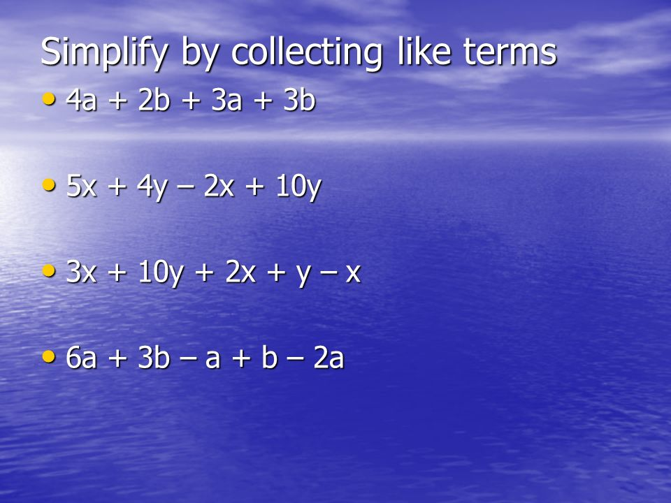 Simplify by collecting like terms 4a + 2b + 3a + 3b 4a + 2b + 3a + 3b 5x + 4y – 2x + 10y 5x + 4y – 2x + 10y 3x + 10y + 2x + y – x 3x + 10y + 2x + y –