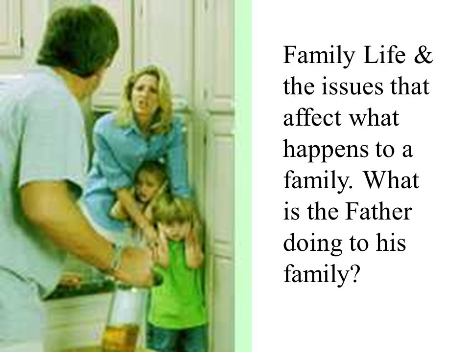 Family Life & the issues that affect what happens to a family. What is the Father doing to his family?