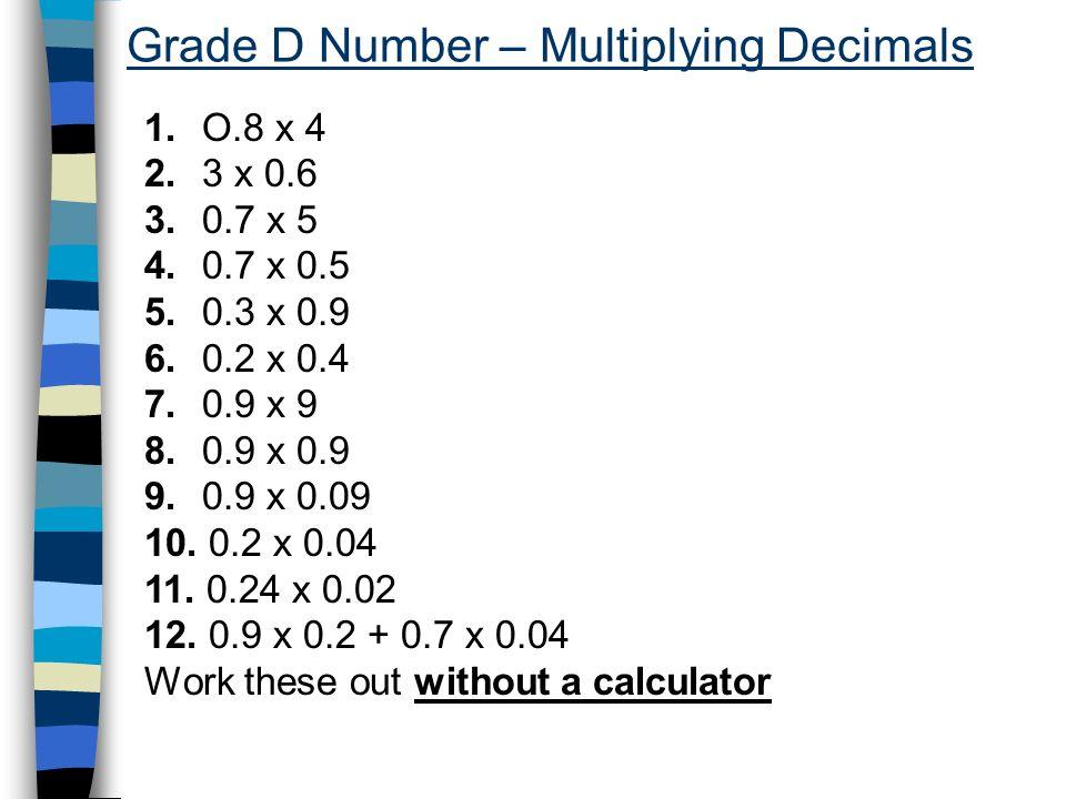 Grade D Number – Multiplying Decimals 1. O.8 x 4 2. 3 x 0.6 3. 0.7 x 5 4. 0.7 x 0.5 5. 0.3 x 0.9 6. 0.2 x 0.4 7. 0.9 x 9 8. 0.9 x 0.9 9. 0.9 x 0.09 10