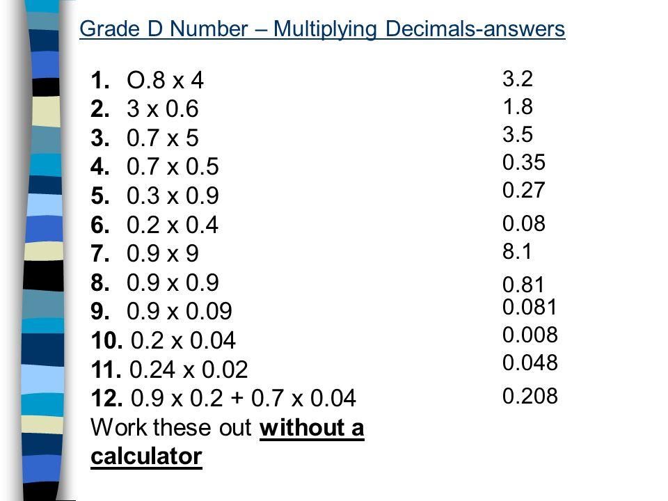 Grade D Number – Multiplying Decimals-answers 1. O.8 x 4 2. 3 x 0.6 3. 0.7 x 5 4. 0.7 x 0.5 5. 0.3 x 0.9 6. 0.2 x 0.4 7. 0.9 x 9 8. 0.9 x 0.9 9. 0.9 x