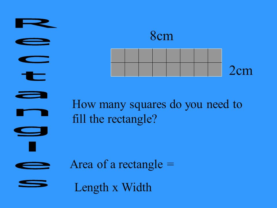 8cm 2cm How many squares do you need to fill the rectangle? Area of a rectangle = Length x Width