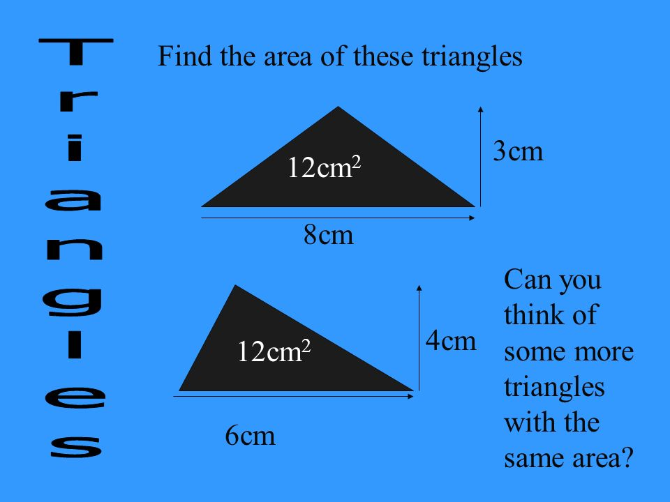 Find the area of these triangles 8cm 3cm 6cm 4cm Can you think of some more triangles with the same area? 12cm 2