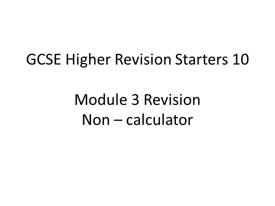 GCSE Higher Revision Starters 10 Module 3 Revision Non – calculator