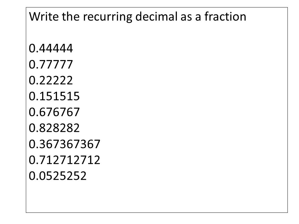 Write the recurring decimal as a fraction 0.44444 0.77777 0.22222 0.151515 0.676767 0.828282 0.367367367 0.712712712 0.0525252