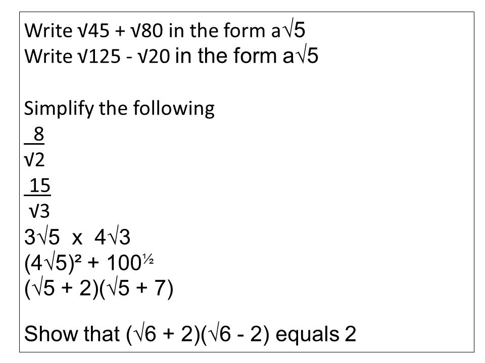 Write 45 + 80 in the form a 5 Write 125 - 20 in the form a5 Simplify the following 8 2 15 3 35 x 43 (45)² + 100 ½ (5 + 2)(5 + 7) Show that (6 + 2)(6 -