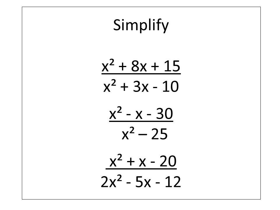 Simplify x² + 8x + 15 x² + 3x - 10 x² - x - 30 x² – 25 x² + x - 20 2x² - 5x - 12