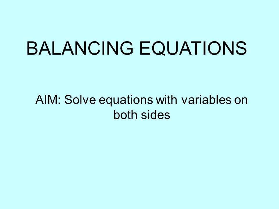 BALANCING EQUATIONS AIM: Solve equations with variables on both sides