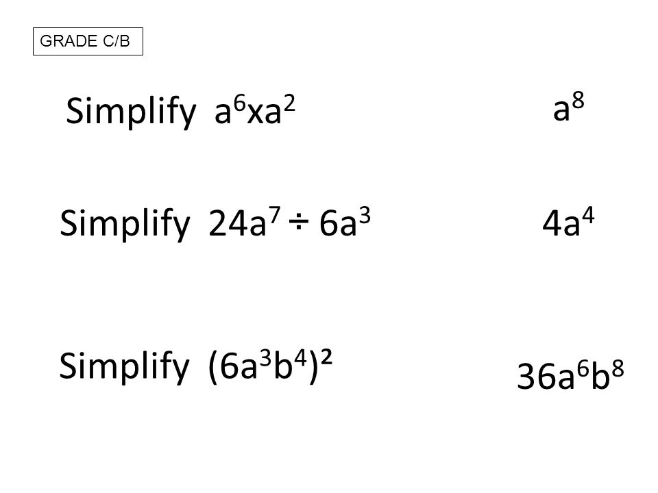 Simplify a 6 xa 2 a8a8 Simplify 24a 7 ÷ 6a 3 Simplify (6a 3 b 4 )² GRADE C/B 4a 4 36a 6 b 8