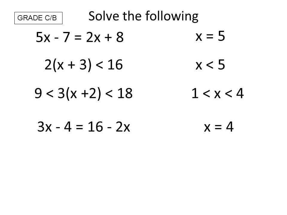 Solve the following 5x - 7 = 2x + 8 x = 5 2(x + 3) < 16x < 5 9 < 3(x +2) < 181 < x < 4 3x - 4 = 16 - 2xx = 4 GRADE C/B