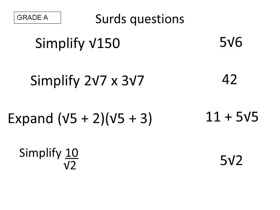 Surds questions Simplify 150 56 Simplify 27 x 37 42 Expand (5 + 2)(5 + 3) 11 + 55 Simplify 10 2 52 GRADE A