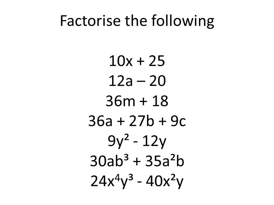 Factorise the following 10x + 25 12a – 20 36m + 18 36a + 27b + 9c 9y² - 12y 30ab³ + 35a²b 24x 4 y³ - 40x²y