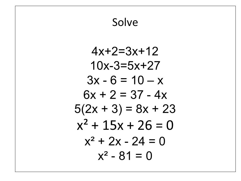 Solve 4x+2=3x+12 10x-3=5x+27 3x - 6 = 10 – x 6x + 2 = 37 - 4x 5(2x + 3) = 8x + 23 x² + 15x + 26 = 0 x² + 2x - 24 = 0 x² - 81 = 0
