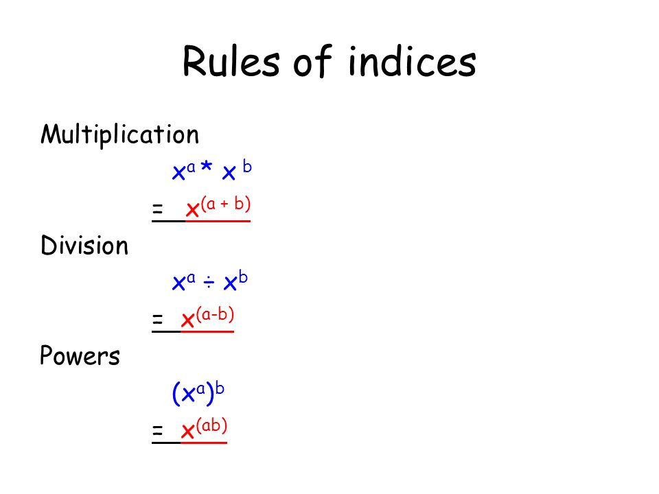 Rules of indices Multiplication x a * x b = x (a + b) Division x a ÷ x b = x (a-b) Powers (x a ) b = x (ab)