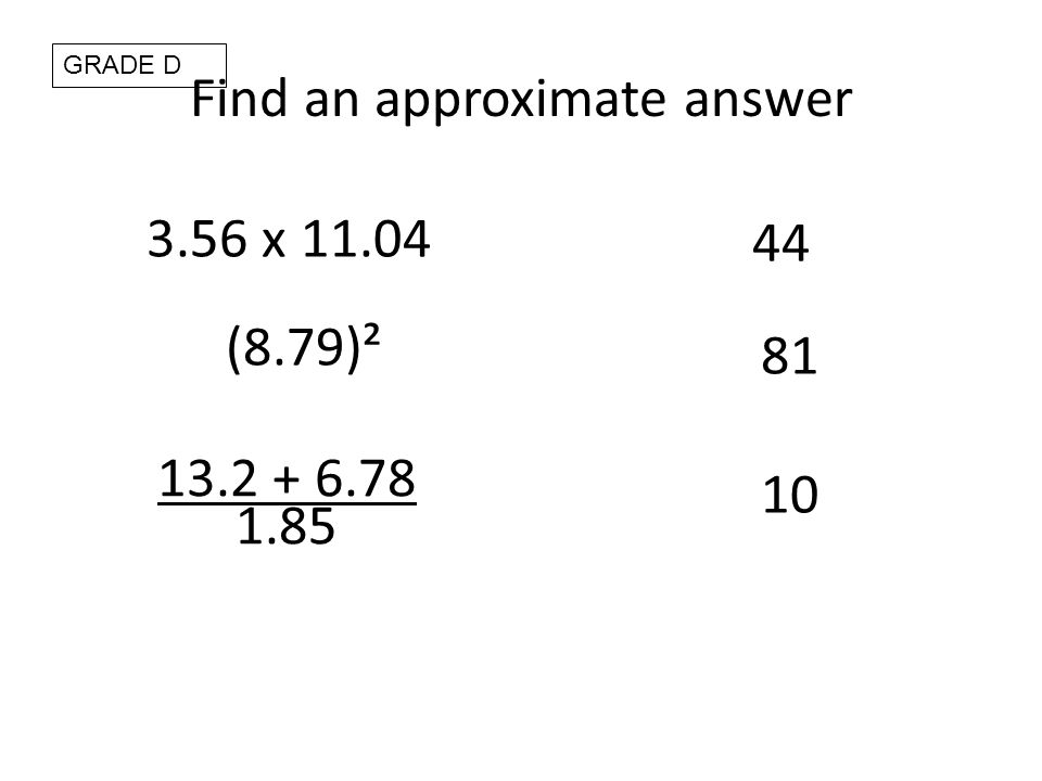 Find an approximate answer 3.56 x 11.04 44 (8.79)² 81 13.2 + 6.78 1.85 10 GRADE D
