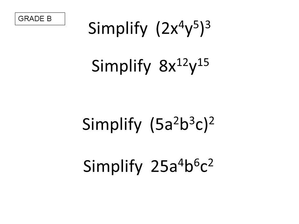 Simplify (2x 4 y 5 ) 3 Simplify 8x 12 y 15 Simplify (5a 2 b 3 c) 2 Simplify 25a 4 b 6 c 2 GRADE B