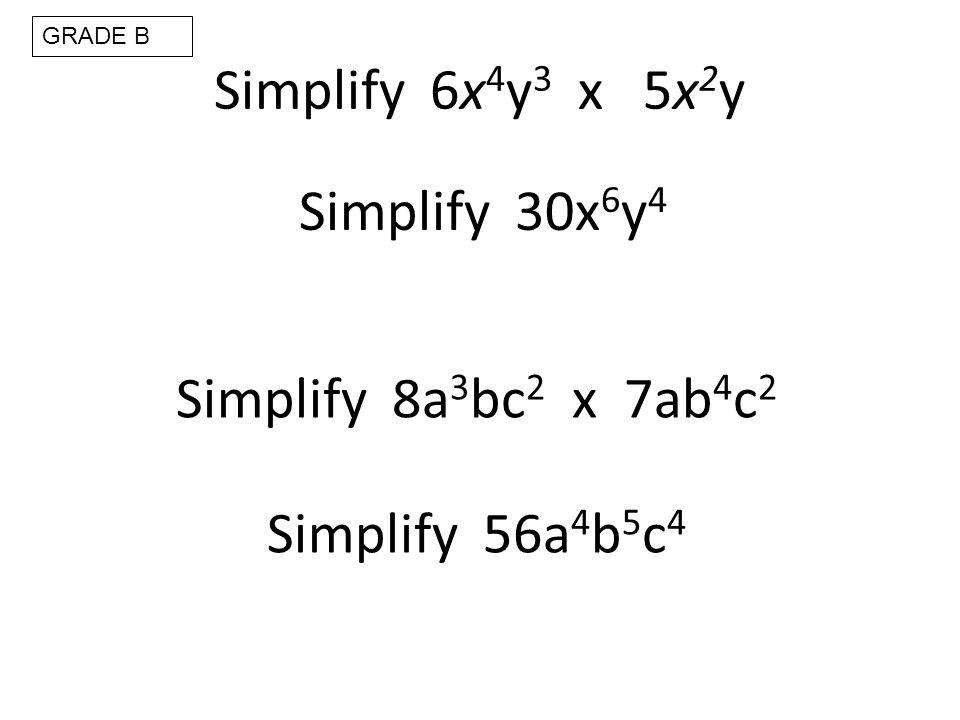 Simplify 6x 4 y 3 x 5x 2 y Simplify 30x 6 y 4 Simplify 8a 3 bc 2 x 7ab 4 c 2 Simplify 56a 4 b 5 c 4 GRADE B