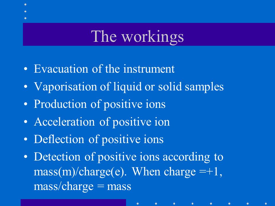 The workings Evacuation of the instrument Vaporisation of liquid or solid samples Production of positive ions Acceleration of positive ion Deflection of positive ions Detection of positive ions according to mass(m)/charge(e).
