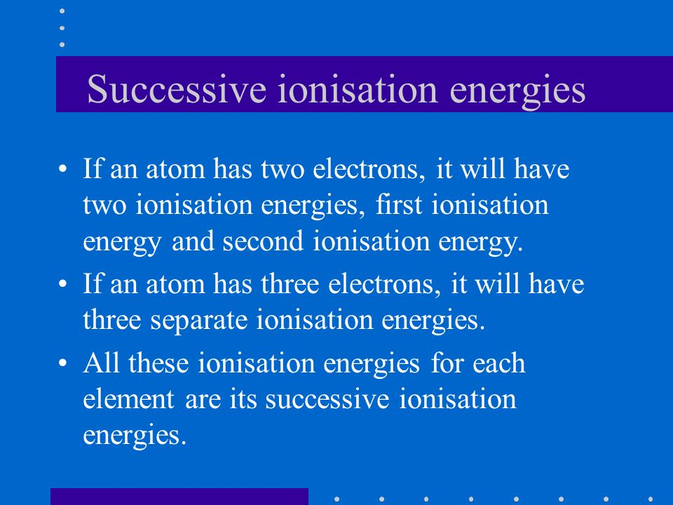 Successive ionisation energies If an atom has two electrons, it will have two ionisation energies, first ionisation energy and second ionisation energy.