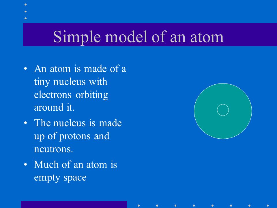 Simple model of an atom An atom is made of a tiny nucleus with electrons orbiting around it.