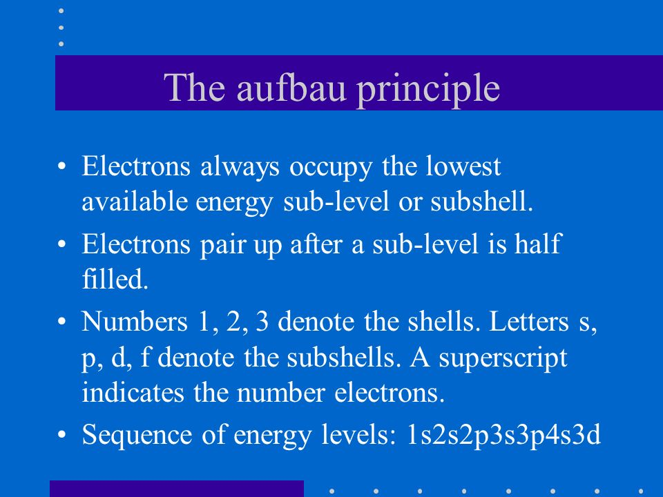 The aufbau principle Electrons always occupy the lowest available energy sub-level or subshell.