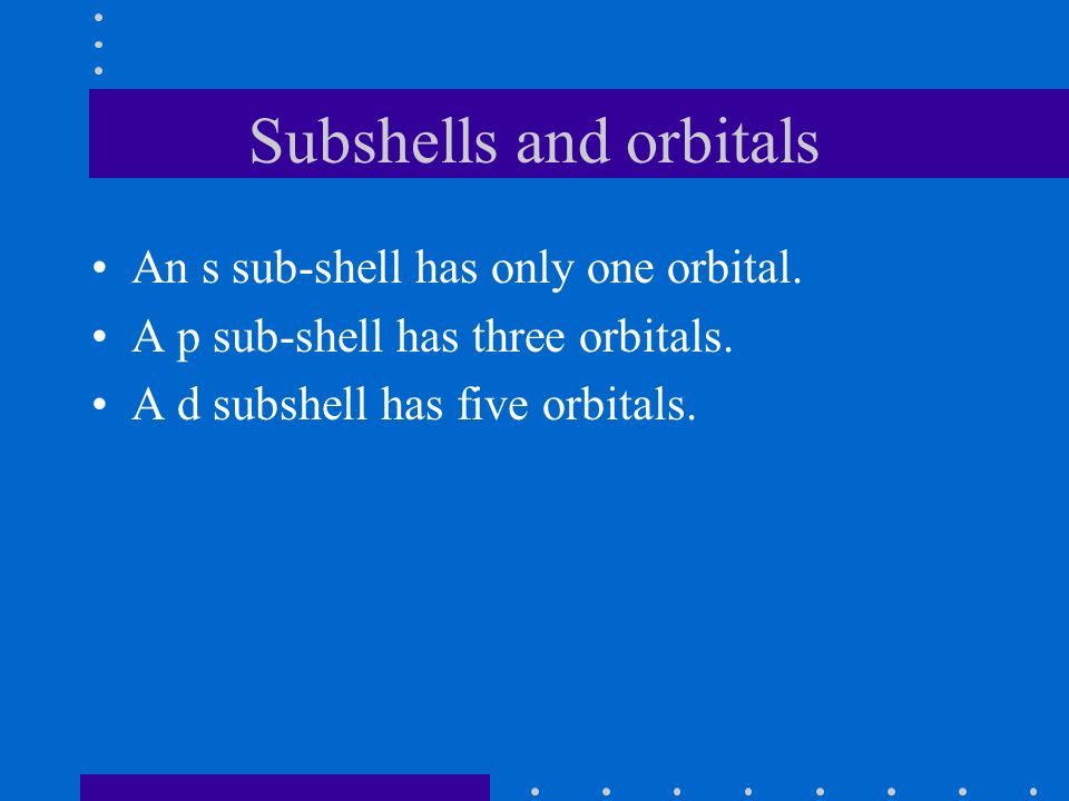 Subshells and orbitals An s sub-shell has only one orbital.