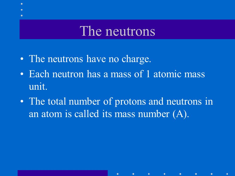 The neutrons The neutrons have no charge. Each neutron has a mass of 1 atomic mass unit.