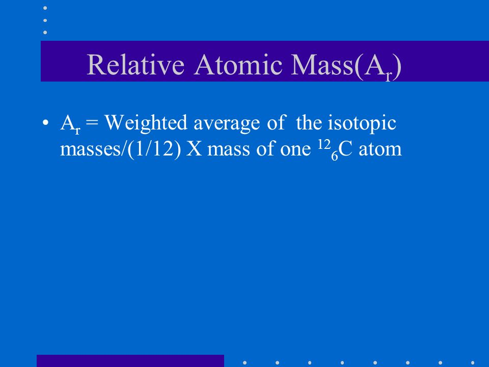 Relative Atomic Mass(A r ) A r = Weighted average of the isotopic masses/(1/12) X mass of one 12 6 C atom