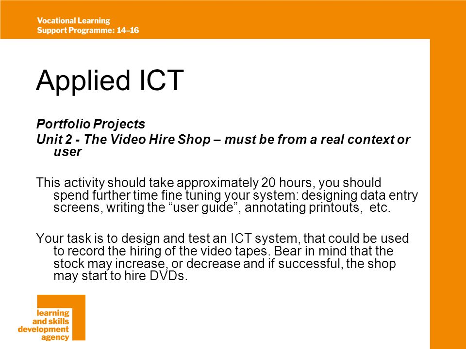 Applied ICT Portfolio Projects Unit 2 - The Video Hire Shop – must be from a real context or user This activity should take approximately 20 hours, you should spend further time fine tuning your system: designing data entry screens, writing the user guide, annotating printouts, etc.