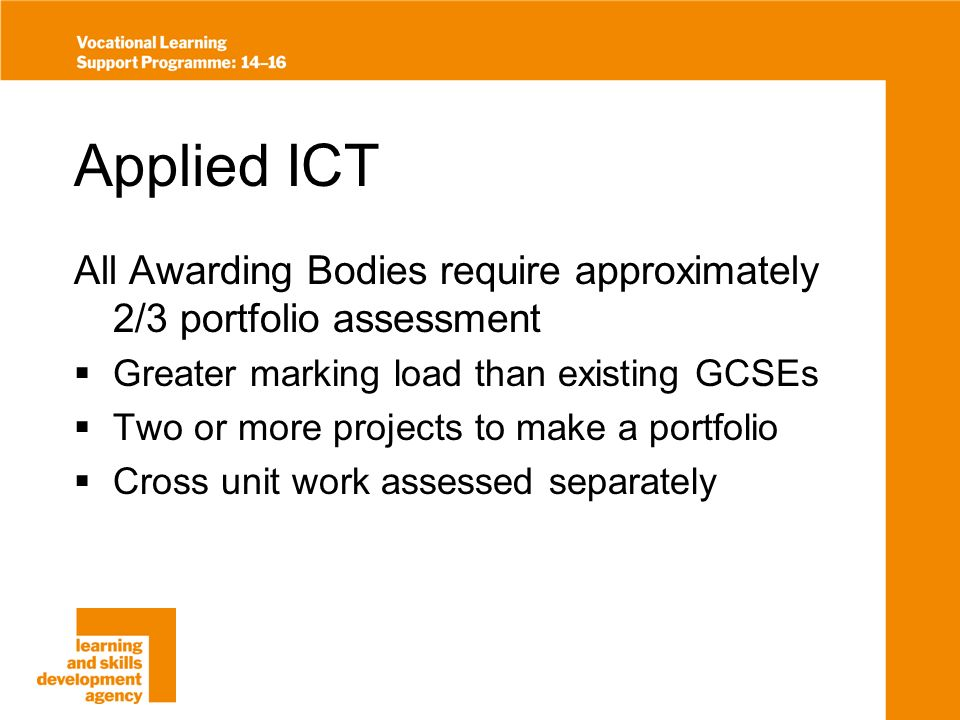 Applied ICT All Awarding Bodies require approximately 2/3 portfolio assessment Greater marking load than existing GCSEs Two or more projects to make a portfolio Cross unit work assessed separately