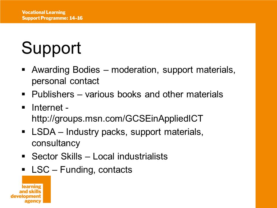 Support Awarding Bodies – moderation, support materials, personal contact Publishers – various books and other materials Internet - http://groups.msn.com/GCSEinAppliedICT LSDA – Industry packs, support materials, consultancy Sector Skills – Local industrialists LSC – Funding, contacts