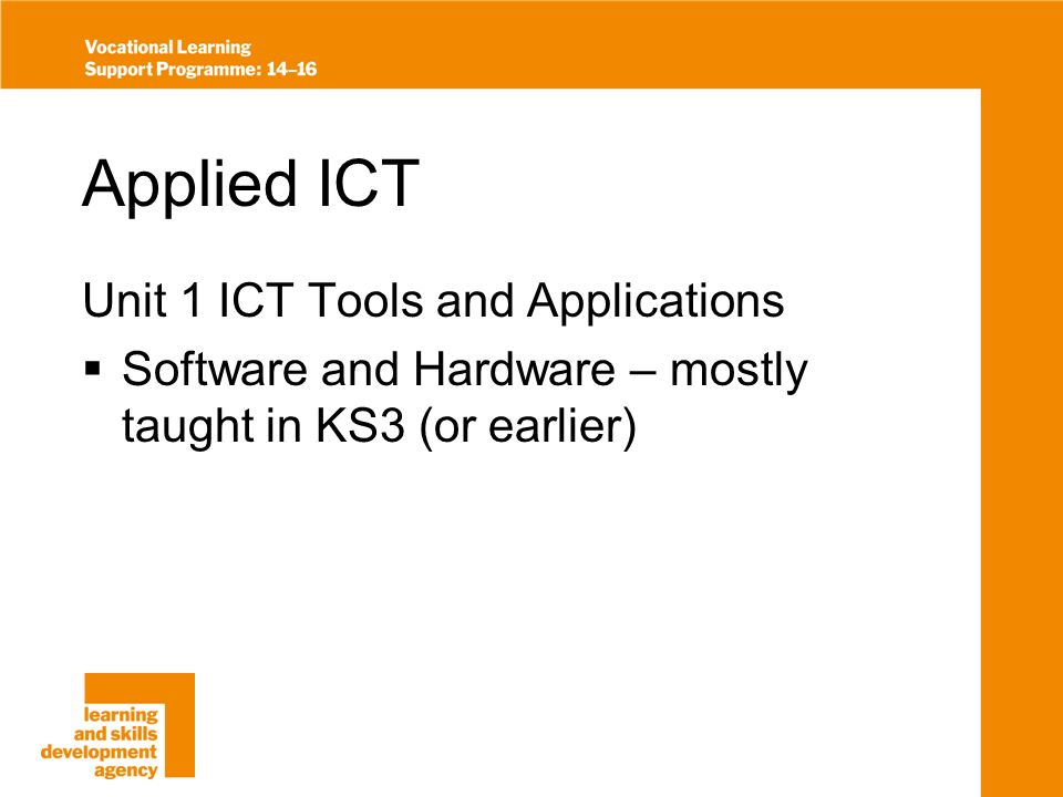 Applied ICT Unit 1 ICT Tools and Applications Software and Hardware – mostly taught in KS3 (or earlier)