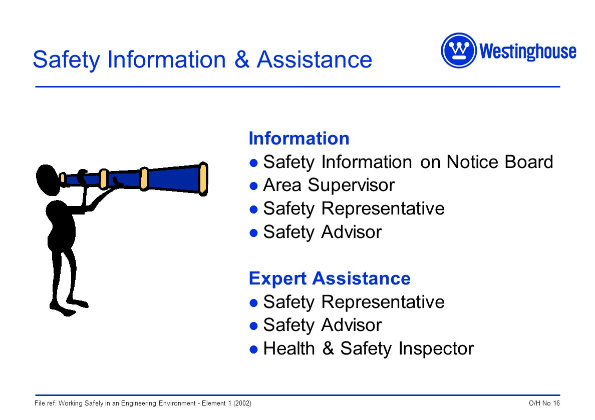 O/H No 16File ref: Working Safely in an Engineering Environment - Element 1 (2002) Safety Information & Assistance Information Safety Information on Notice Board Area Supervisor Safety Representative Safety Advisor Expert Assistance Safety Representative Safety Advisor Health & Safety Inspector