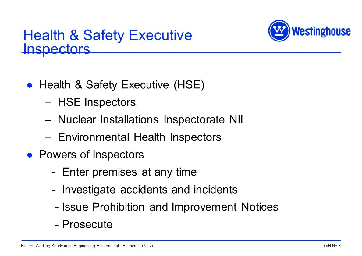 O/H No 6File ref: Working Safely in an Engineering Environment - Element 1 (2002) Health & Safety Executive Inspectors Health & Safety Executive (HSE) – HSE Inspectors – Nuclear Installations Inspectorate NII – Environmental Health Inspectors Powers of Inspectors - Enter premises at any time - Investigate accidents and incidents - Issue Prohibition and Improvement Notices - Prosecute