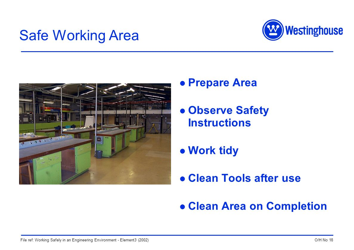 O/H No 18File ref: Working Safely in an Engineering Environment - Element3 (2002) Safe Working Area Prepare Area Observe Safety Instructions Work tidy Clean Tools after use Clean Area on Completion