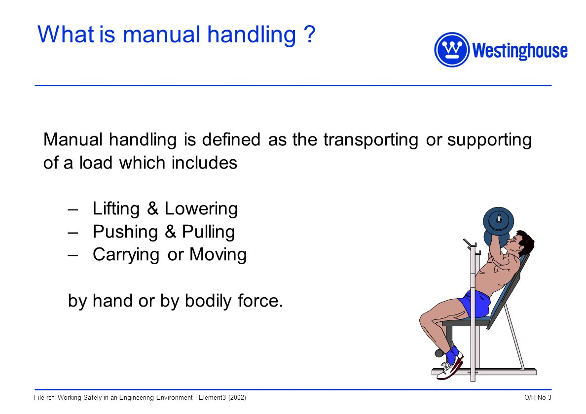 O/H No 3File ref: Working Safely in an Engineering Environment - Element3 (2002) What is manual handling .